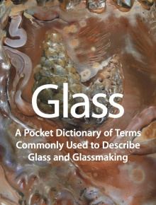 Glass: A Pocket Dictionary of Terms Commonly Used to Describe Glass and Glassmak