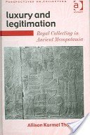Luxury and legitimation: royal collecting in ancient Mesopotamia / Allison Karmel Thomason.