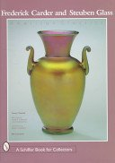 Frederick Carder and Steuben Glass: American classics / Thomas P. Dimitroff; with essays by Charles R. Hajdamach and Jane Shadel Spillman; contributions by Robert F. Rockwell III.
