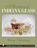 A century of Indiana Glass / Craig S. Schenning.
