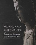 Monks and merchants: Silk Road treasures from Northwest China, Gansu and Ningxia 4th-7th century / Annette L. Juliano and Judith A. Lerner; with essays by Michael Alram... [et al.].