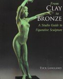 From clay to bronze: a studio guide to figurative sculpture / by Tuck Langland.