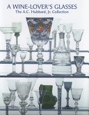A wine lover's glasses: the A.C. Hubbard, Jr. collection of English drinking glasses and bottles / Ward Lloyd.