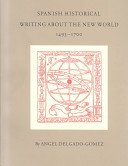 Spanish historical writing about the New World, 1493-1700 / by Angel Delgado-Gomez; with a bibliographical supplement by Susan L. Newbury, including a list of editions & translations published before 1801.