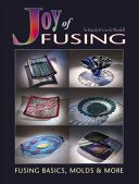 Joy of fusing: fusing basics, molds & more / by Randy & Carole Wardell.