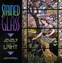 Stained glass: jewels of light / Joe Porcelli.