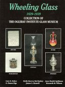 Wheeling Glass 1829-1939: collection of the Oglebay Institute Glass Museum / edited by Gerald I. Reilly.