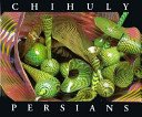 Chihuly Persians / essay by Tina Oldknow.
