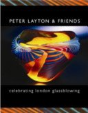 Peter Layton & friends: celebrating London Glassblowing / compiled by Peter Layton.