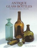 Antique glass bottles: their history and evolution (1500-1850): a comprehensive, illustrated guide, with a world-wide bibliography of glass bottles / Willy Van den Bossche; photographed by Fred Weegenaar.