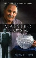 Maestro of crystal: the story of Miroslav Havel: how a young man from a small village in Czechoslovakia became the design genius behind Ireland's celebrated Waterford Crystal / Brian F. Havel.
