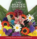 The beaded garden: creating flowers with beads and thread / Diane Fitzgerald.