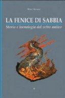 La fenice di sabbia: storia e tecnologia del vetro antico / Mara Sternini.
