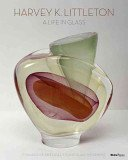 Harvey K. Littleton: a life in glass: founder of America's studio glass movement / by Joan Falconer Byrd.