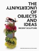 The uncertainty of objects and ideas: recent sculpture / with essays by Anne Ellegood and Johanna Burton.