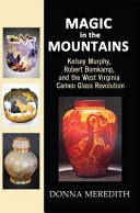 Magic in the mountains: Kelsey Murphy, Robert Bomkamp, and the West Virginia cameo glass revolution / Donna Meredith.