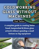 Coldworking glass without machines: a complete guide to creating better fused, lampworked & blown glass artwork without spending a small fortune on big equipment / Paul Tarlow.