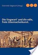 Die Siegwart und die edle, freie Glasmacherkunst / [von Karl Heinrich Siegwart]; Hrsg: Dominik Siegwart.