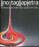 Lino Tagliapietra: da Murano allo studio glass: opere 1954-2011 / a cura di Rosa Barovier Mentasti, Sandro Pezzoli.