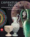L'avventura del vetro: dal Rinascimento al Novecento tra Venezia e mondi lontani / a cura di Aldo Bova.