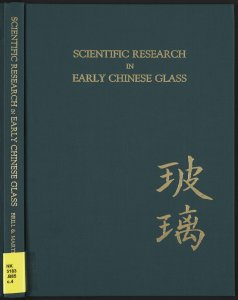 Scientific research in early Chinese glass: proceedings of the Archaeometry of Glass Sessions of the 1984 International Symposium on Glass, Beijing, September 7, 1984, with supplementary papers / edited by Robert H. Brill and John H. Martin; symposium sponsored by TC17: The Archaeometry of Glass, a technical committee of the International Commission on Glass.