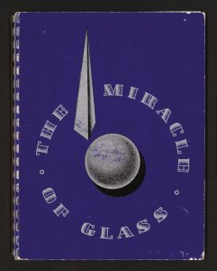 The miracle of glass: its glorious past, its thrilling present, its miraculous future, as presented at Glass Center, New York World's Fair.