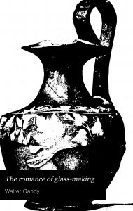 The romance of glass-making: a sketch of the history of ornamental glass / by Walter Gandy.