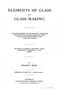 Elements of glass and glass making. A treatise designed for the practical glassmaker, comprising facts, figures, recipes and formulas for the manufacture of glass- plain and colored. Including an appendix containing useful information pertaining to the subject. By Benjamin F. Biser. Chemically rev. by J.A. Koch...