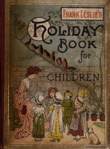 Frank Leslie's holiday book of pictures, stories and poems for little folks.